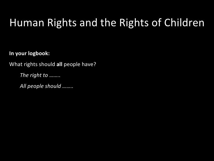 Human Rights and the Rights of Children <ul><li>In your logbook: </li></ul><ul><li>What rights should  all  people have? <...
