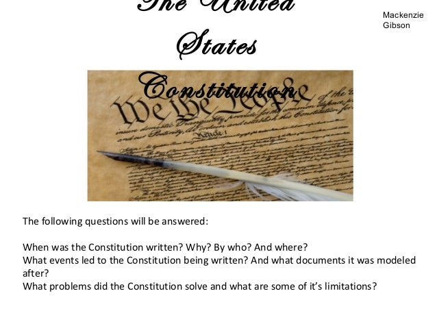 The UnitedStatesConstitutionThe following questions will be answered:When was the Constitution written? Why? By who? And w...