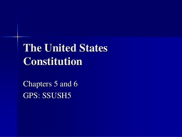 The United States Constitution Chapters 5 and 6 GPS: SSUSH5