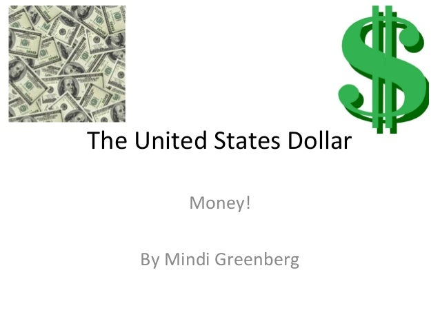 The United States Dollar         Money!    By Mindi Greenberg