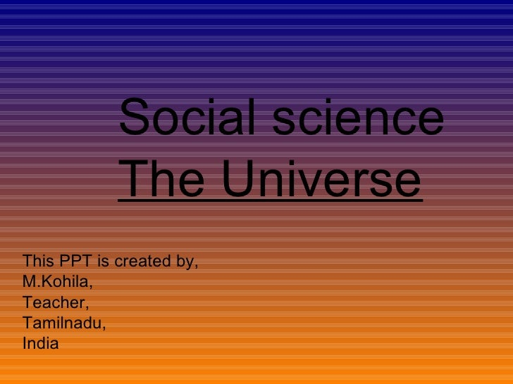 Social science The Universe This PPT is created by, M.Kohila, Teacher, Tamilnadu, India