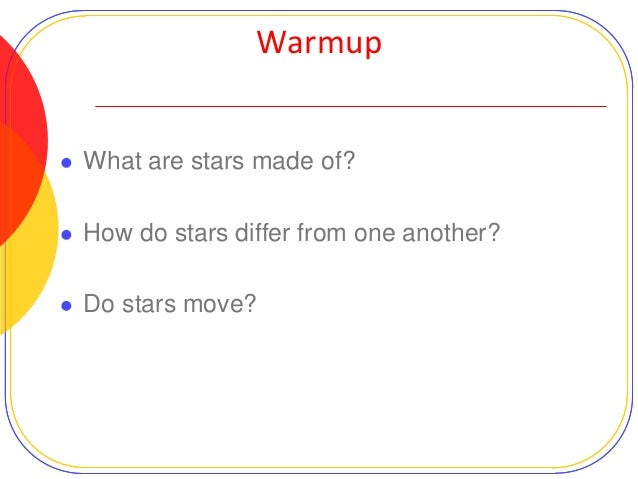 Warmup    What are stars made of?    How do stars differ from one another?    Do stars move?