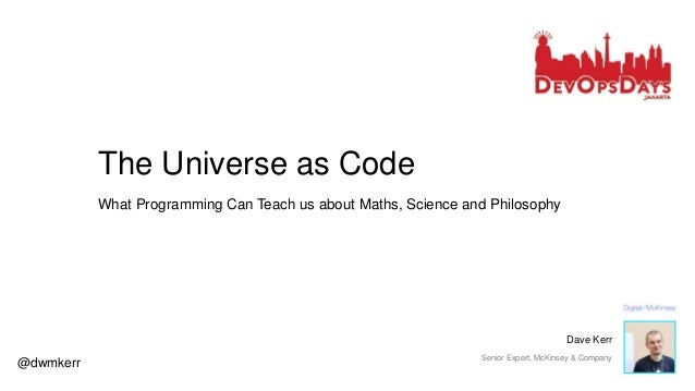 The Universe as Code What Programming Can Teach us about Maths, Science and Philosophy @dwmkerr Dave Kerr Senior Expert, M...