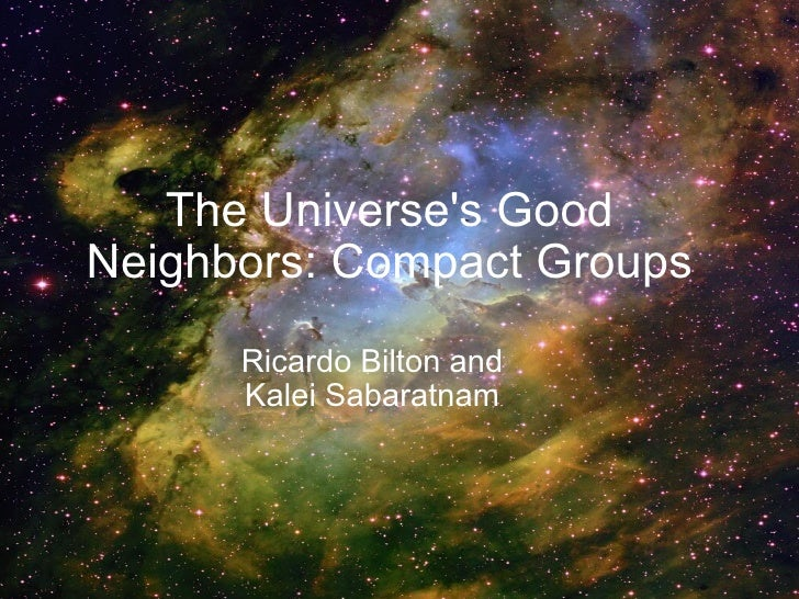 The Universe's Good Neighbors: Compact Groups Ricardo Bilton and  Kalei Sabaratnam