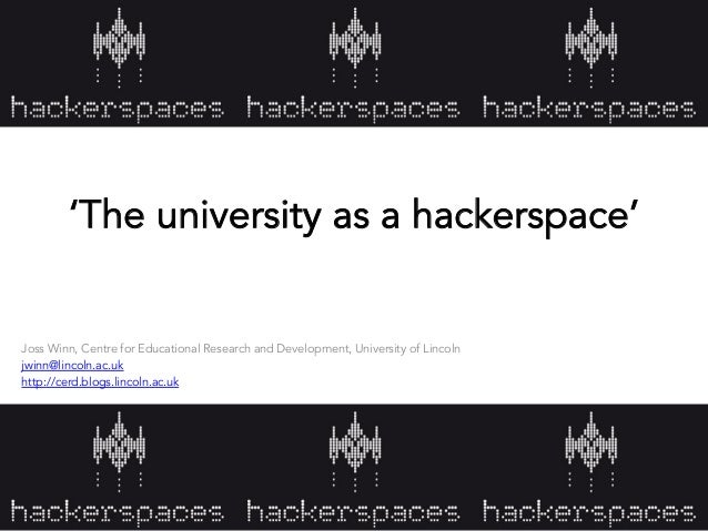 'The university as a hackerspace' Joss Winn, Centre for Educational Research and Development, University of Lincoln jwinn@...