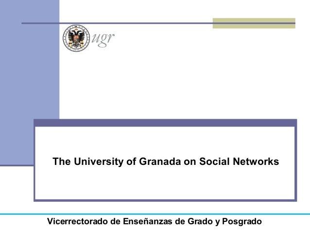The University of Granada on Social Networks Vicerrectorado de Enseñanzas de Grado y Posgrado