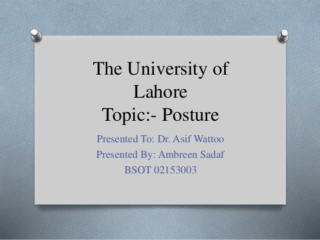 The University of Lahore Topic:- Posture Presented To: Dr. Asif Wattoo Presented By: Ambreen Sadaf BSOT 02153003