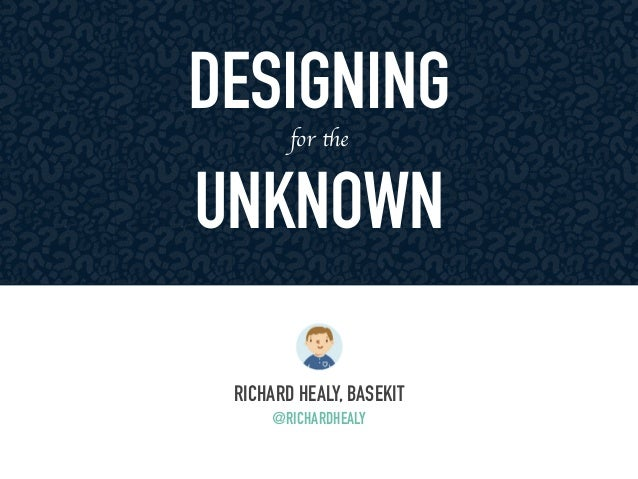 DESIGNING  for the  UNKNOWN  RICHARD HEALY, BASEKIT  @RICHARDHEALY