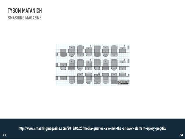 /43  TYSON MATANICH  SMASHING MAGAZINE  http://www.smashingmagazine.com/2013/06/25/media-queries-are-not-the-answer-elemen...