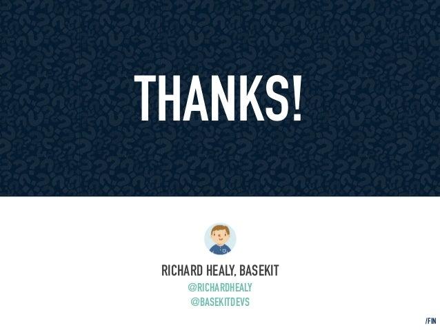 THANKS!  RICHARD HEALY, BASEKIT  @RICHARDHEALY  @BASEKITDEVS  /FIN