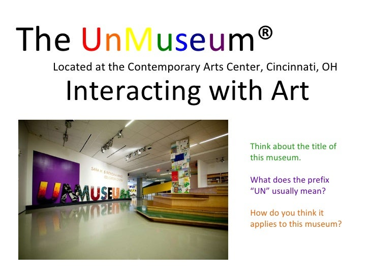 The  U n M u s e u m® Located at the Contemporary Arts Center, Cincinnati, OH Interacting with Art Think about the title o...