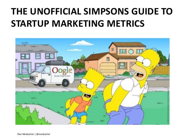 THE UNOFFICIAL SIMPSONS GUIDE TO STARTUP MARKETING METRICS  Elan Mosbacher | @mosbacher