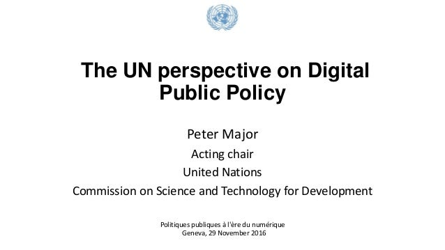 The UN perspective on Digital Public Policy Peter Major Acting chair United Nations Commission on Science and Technology f...