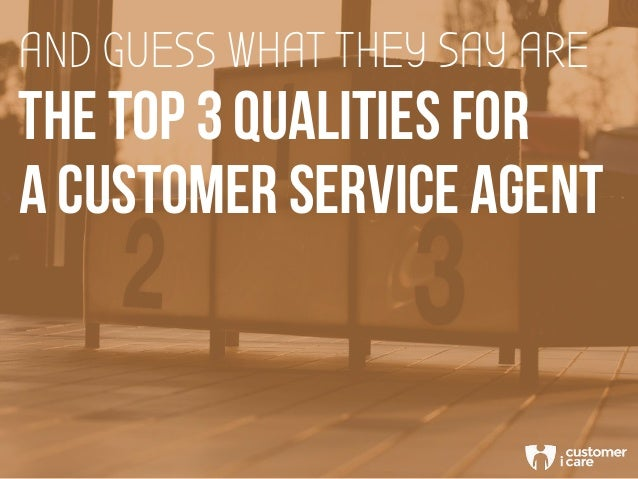 THE TOP 3 QUALITIES FOR AND GUESS WHAT THEY SAY ARE A CUSTOMER SERVICE AGENT