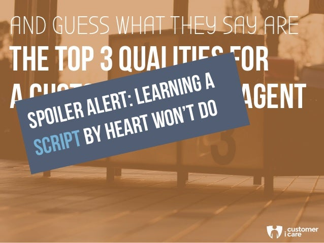 THE TOP 3 QUALITIES FOR AND GUESS WHAT THEY SAY ARE A CUSTOMER SERVICE AGENT SPOILER ALERT: LEARNING A SCRIPT BY HEART WON...