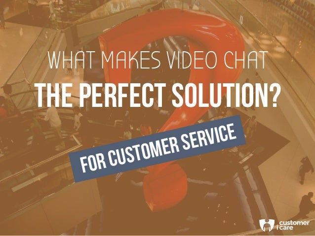 WHAT MAKES VIDEO CHAT THE PERFECT SOLUTION? FOR CUSTOMER SERVICE