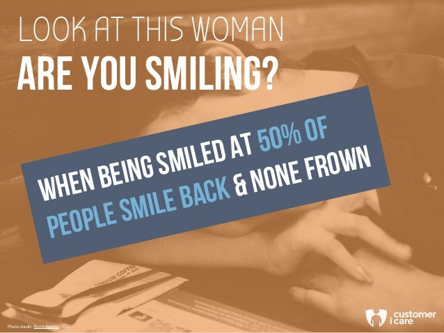 LOOK AT THIS WOMAN ARE YOU SMILING? WHEN BEING SMILED AT 50% OF PEOPLE SMILE BACK & NONE FROWN Photo credit: Ronn Ashore -...