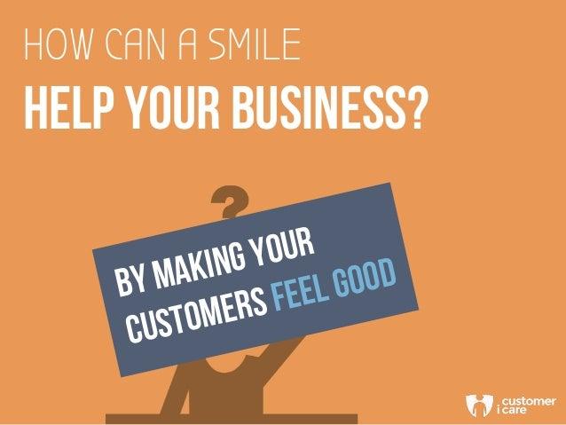HOW CAN A SMILE HELP YOUR BUSINESS? BY MAKING YOUR CUSTOMERS FEEL GOOD
