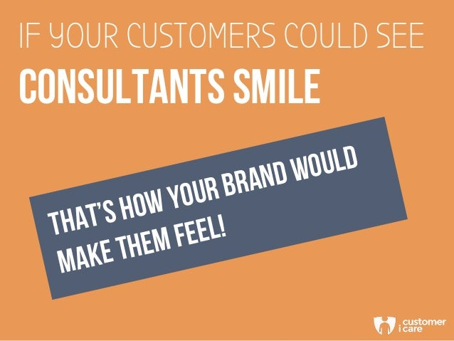 IF YOUR CUSTOMERS COULD SEE CONSULTANTS SMILE THAT'S HOW YOUR BRAND WOULD MAKE THEM FEEL!