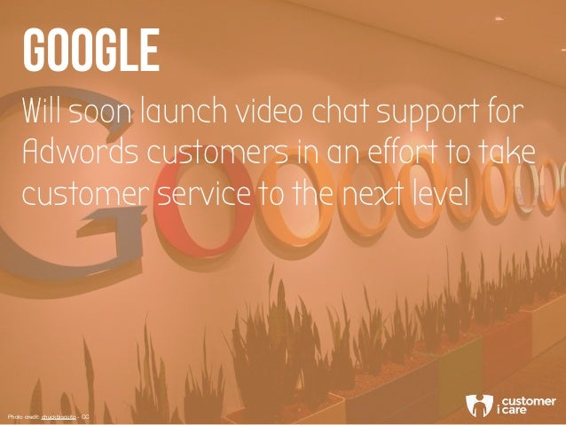 Will soon launch video chat support for Adwords customers in an effort to take customer service to the next level GOOGLE P...