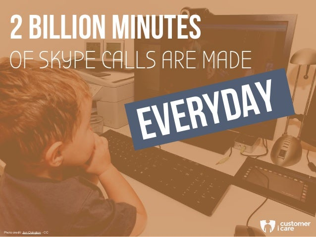 OF SKYPE CALLS ARE MADE 2 BILLION MINUTES EVERYDAY Photo credit: Jon Ovington - CC