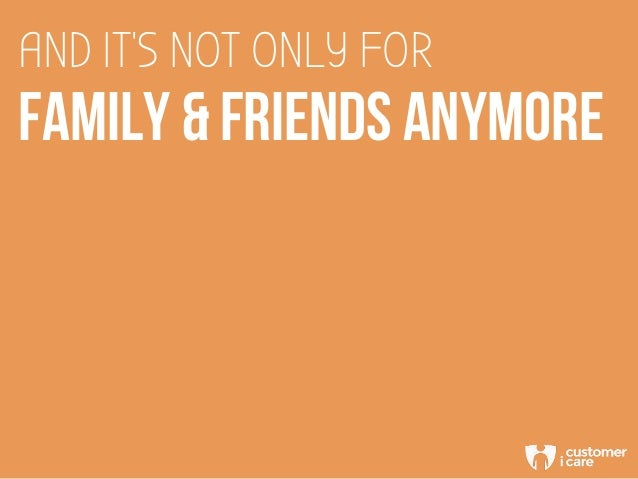 AND IT'S NOT ONLY FOR FAMILY & FRIENDS ANYMORE