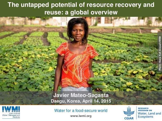 Photo:TomvanCakenberghe/IWMI www.iwmi.org Water for a food-secure world The untapped potential of resource recovery and re...