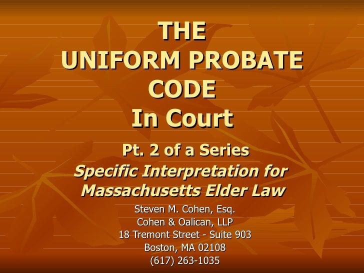 THE UNIFORM PROBATE CODE In Court   Pt. 2 of a Series Specific Interpretation for  Massachusetts Elder Law Steven M. Cohen...