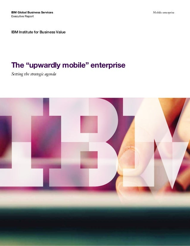 "IBM Global Business Services Executive Report  IBM Institute for Business Value  The ""upwardly mobile"" enterprise Setting ..."