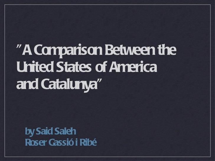 """A Comparison Between the United States of America  and Catalunya"" <ul><li>by Said Saleh </li></ul><ul><li>Roser..."