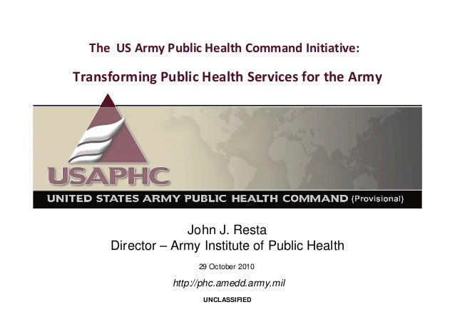 The US Army Public Health Command Initiative:  Transforming Public Health Services for the Army John J. Resta Director – A...