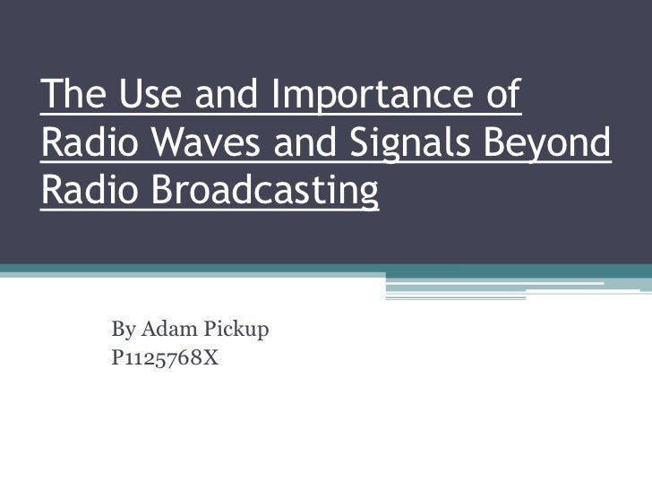 The Use and Importance ofRadio Waves and Signals BeyondRadio Broadcasting   By Adam Pickup   P1125768X