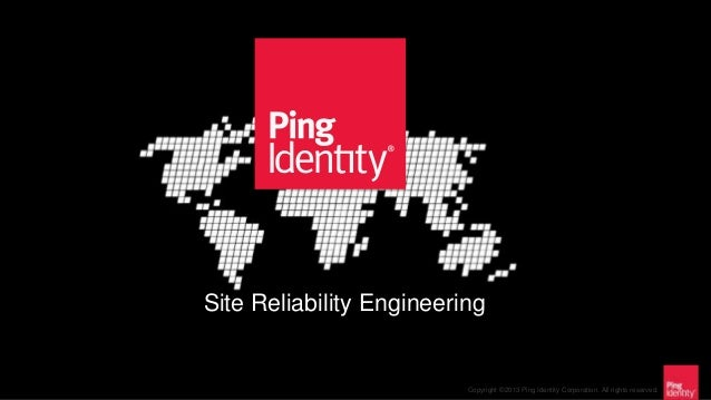 Copyright ©2013 Ping Identity Corporation. All rights reserved. Site Reliability Engineering