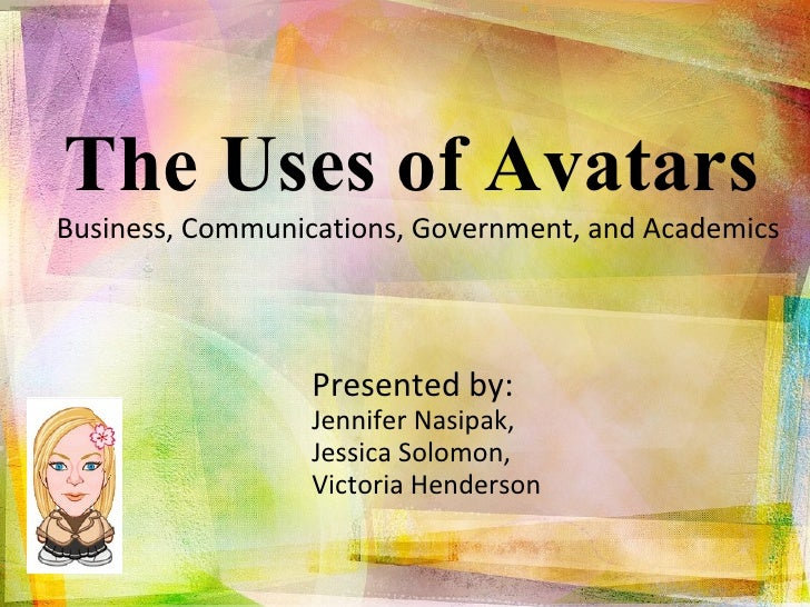The Uses of Avatars  Business, Communications, Government, and Academics  Presented by:  Jennifer Nasipak,  Jessica Solomo...