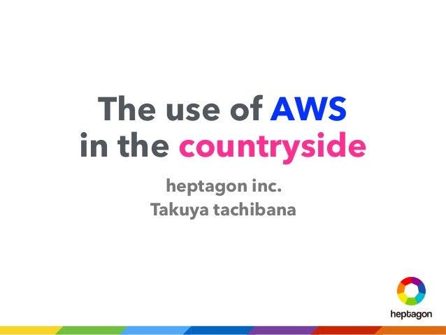 The use of AWS in the countryside heptagon inc. Takuya tachibana