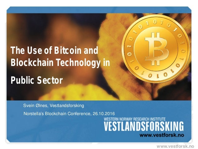www.vestforsk.no The Use of Bitcoin and Blockchain Technology in Public Sector Svein Ølnes, Vestlandsforsking Norstella's ...