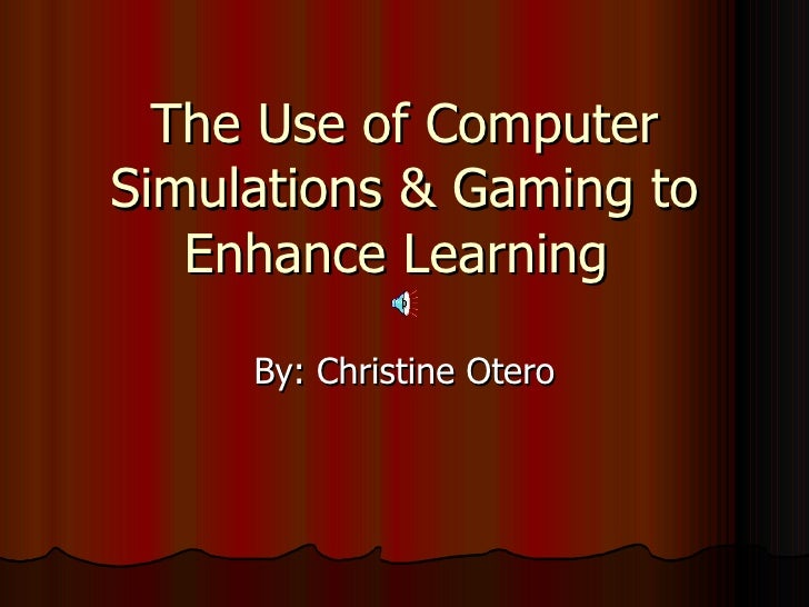 The Use of Computer Simulations & Gaming to Enhance Learning  By: Christine Otero