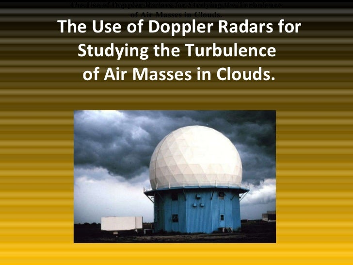 The Use of Doppler Radars for Studying the Turbulence  of Air Masses in Clouds. The Use of Doppler Radars for Studying the...