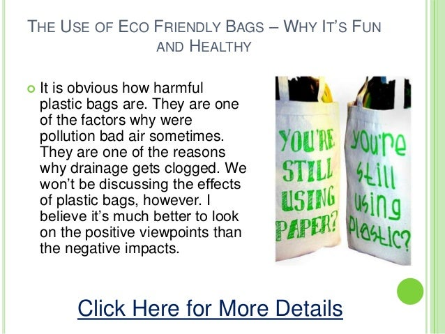 THE USE OF ECO FRIENDLY BAGS – WHY IT'S FUNAND HEALTHY It is obvious how harmfulplastic bags are. They are oneof the fact...