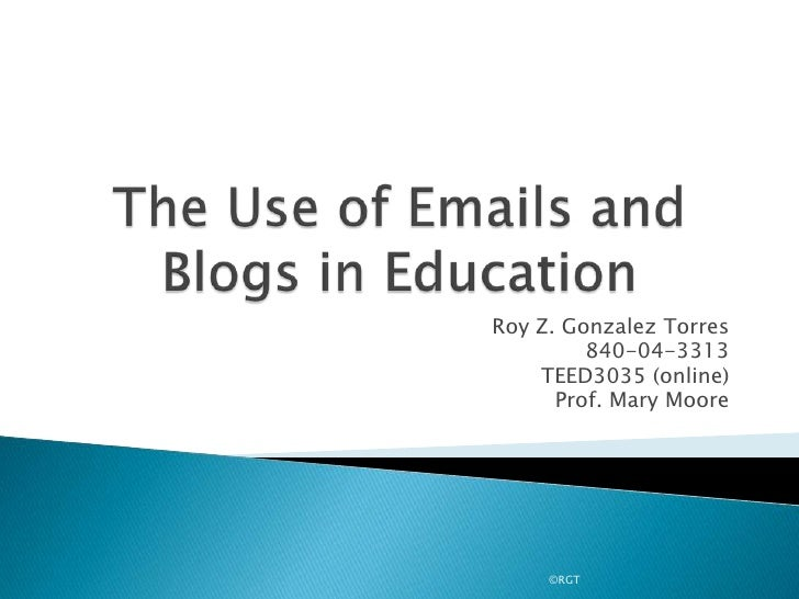 The Use of Emails and Blogs in Education<br />Roy Z. Gonzalez Torres<br />840-04-3313<br />TEED3035 (online)<br />Prof. Ma...