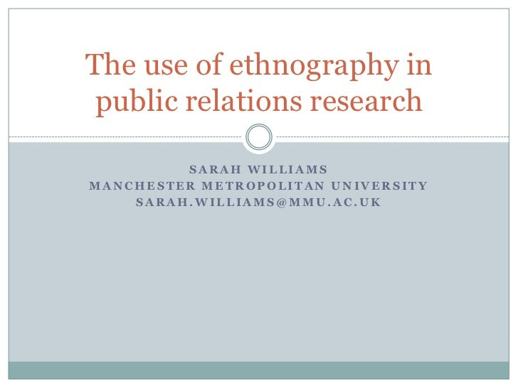The use of ethnography in public relations research         SARAH WILLIAMSMANCHESTER METROPOLITAN UNIVERSITY    SARAH.WILL...