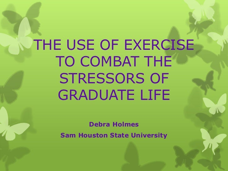 THE USE OF EXERCISE TO COMBAT THE STRESSORS OF GRADUATE LIFE<br />Debra Holmes<br />Sam Houston State University<br />