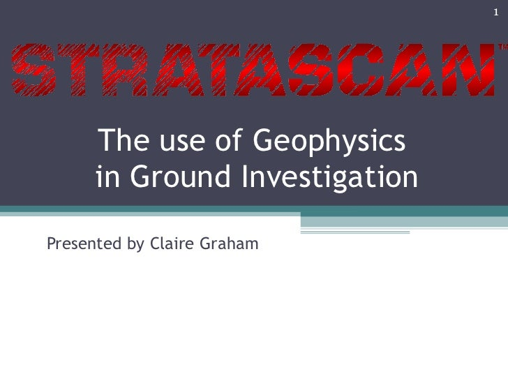 The use of Geophysics  in Ground Investigation Presented by Claire Graham