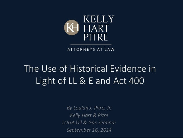The Use of Historical Evidence in  Light of LL & E and Act 400  By Loulan J. Pitre, Jr.  Kelly Hart & Pitre  LOGA Oil & Ga...