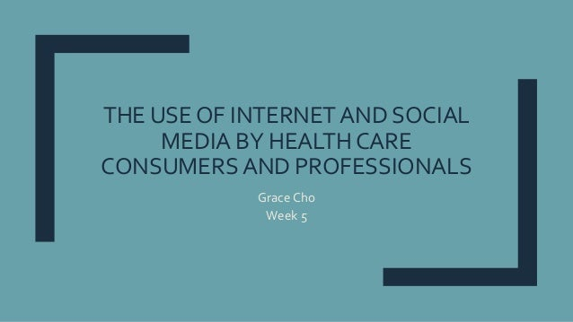 THE USE OF INTERNET AND SOCIAL MEDIA BY HEALTH CARE CONSUMERS AND PROFESSIONALS Grace Cho Week 5