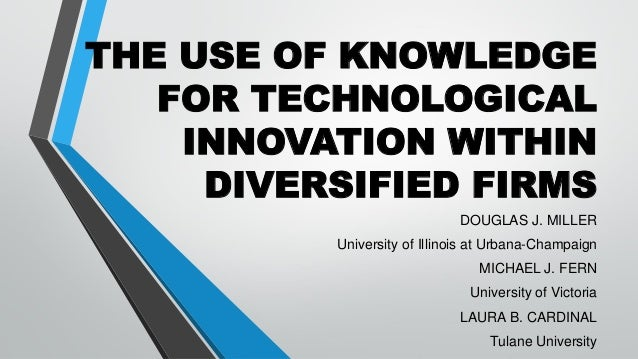THE USE OF KNOWLEDGE FOR TECHNOLOGICAL INNOVATION WITHIN DIVERSIFIED FIRMS DOUGLAS J. MILLER University of Illinois at Urb...