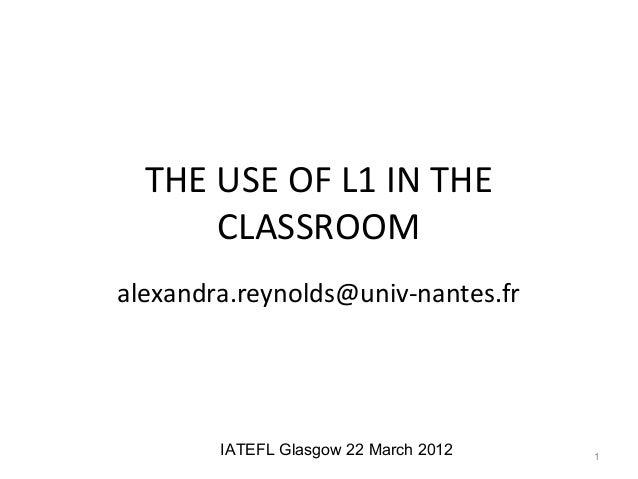 THE USE OF L1 IN THE      CLASSROOMalexandra.reynolds@univ-nantes.fr        IATEFL Glasgow 22 March 2012   1