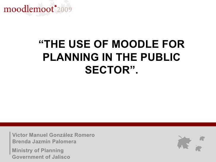 """ THE USE OF MOODLE FOR PLANNING IN THE PUBLIC SECTOR"". Víctor Manuel González Romero Brenda Jazmín Palomera Ministry of P..."