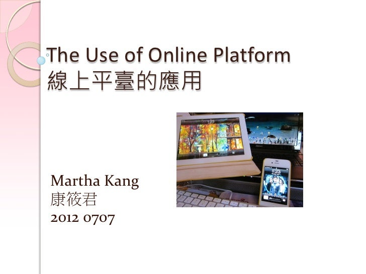 The Use of Online Platform線上平臺的應用Martha Kang康筱君2012 0707