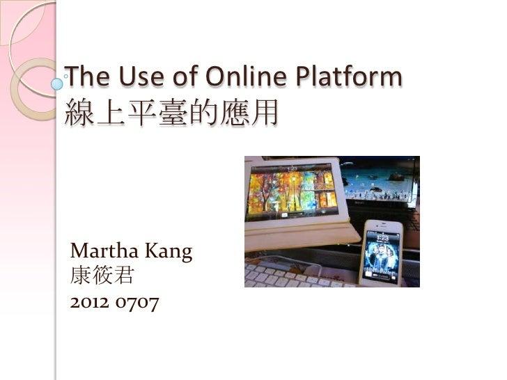 The Use of Online Platform線上平臺的應用Martha Kang康筱君2012 0707
